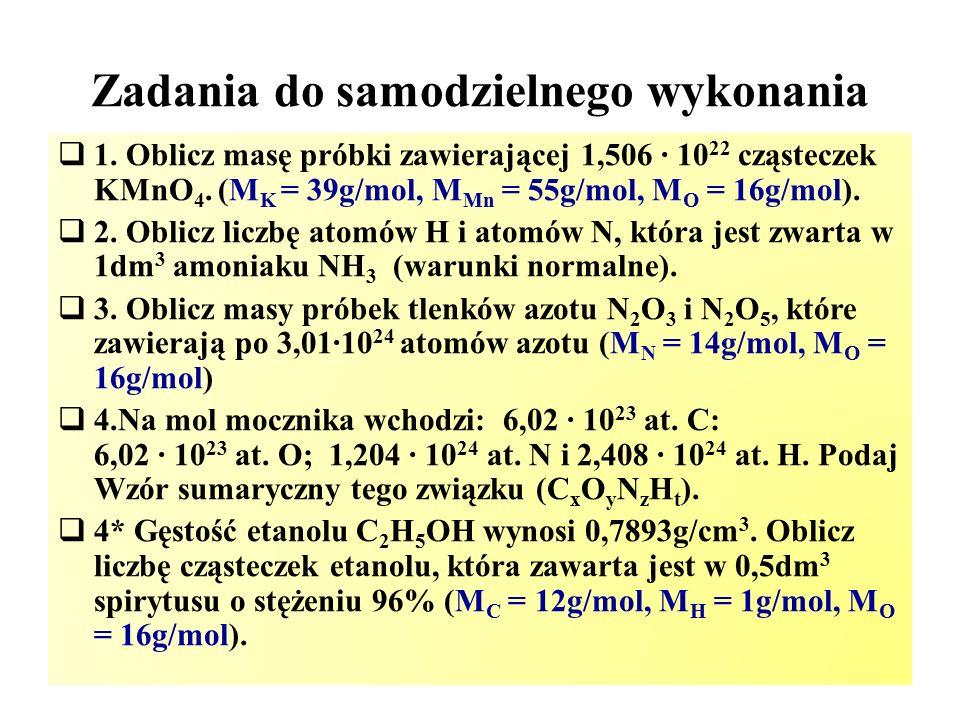 Zadania do samodzielnego wykonania  1. Oblicz masę próbki zawierającej 1,506 ∙ 10 22 cząsteczek KMnO 4. (M K = 39g/mol, M Mn = 55g/mol, M O = 16g/mol