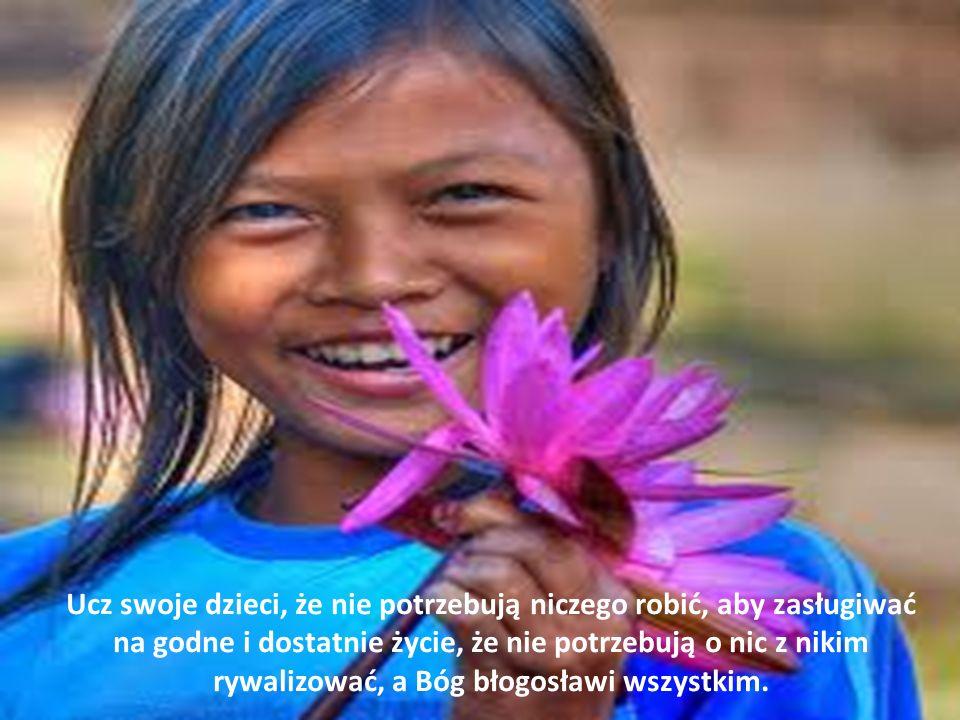 Ucz swoje dzieci, że nie potrzebują niczego robić, aby zasługiwać na godne i dostatnie życie, że nie potrzebują o nic z nikim rywalizować, a Bóg błogosławi wszystkim.