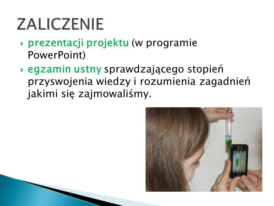  prezentacji projektu (w programie PowerPoint)  egzamin ustny sprawdzającego stopień przyswojenia wiedzy i rozumienia zagadnień jakimi się zajmowali