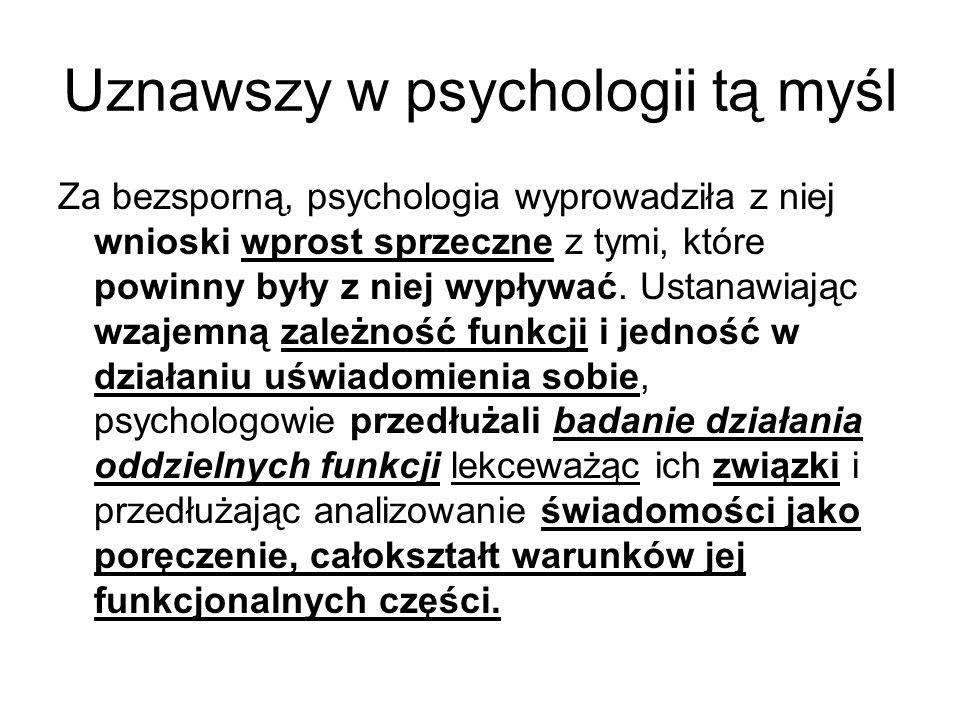 Uznawszy w psychologii tą myśl Za bezsporną, psychologia wyprowadziła z niej wnioski wprost sprzeczne z tymi, które powinny były z niej wypływać.