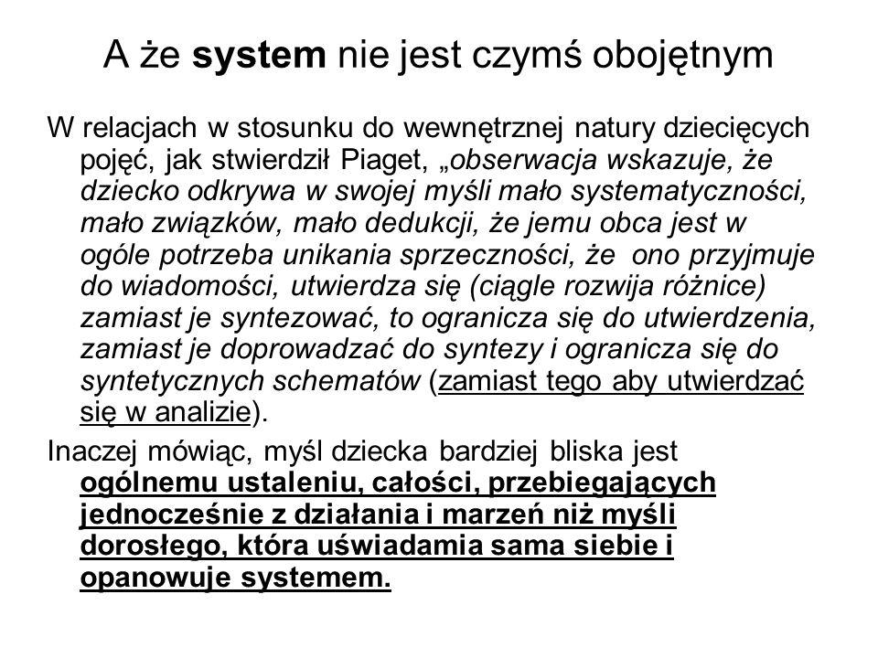 """A że system nie jest czymś obojętnym W relacjach w stosunku do wewnętrznej natury dziecięcych pojęć, jak stwierdził Piaget, """"obserwacja wskazuje, że dziecko odkrywa w swojej myśli mało systematyczności, mało związków, mało dedukcji, że jemu obca jest w ogóle potrzeba unikania sprzeczności, że ono przyjmuje do wiadomości, utwierdza się (ciągle rozwija różnice) zamiast je syntezować, to ogranicza się do utwierdzenia, zamiast je doprowadzać do syntezy i ogranicza się do syntetycznych schematów (zamiast tego aby utwierdzać się w analizie)."""