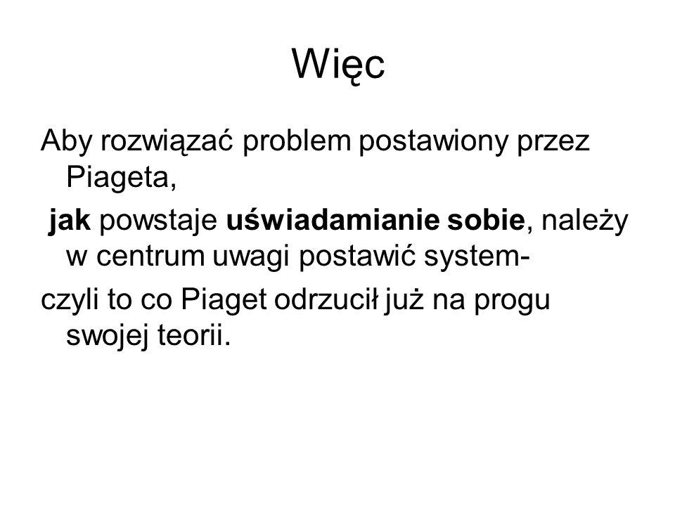 Więc Aby rozwiązać problem postawiony przez Piageta, jak powstaje uświadamianie sobie, należy w centrum uwagi postawić system- czyli to co Piaget odrzucił już na progu swojej teorii.