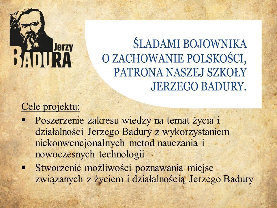 Cele projektu:  Poszerzenie zakresu wiedzy na temat życia i działalności Jerzego Badury z wykorzystaniem niekonwencjonalnych metod nauczania i nowoczesnych technologii  Stworzenie możliwości poznawania miejsc związanych z życiem i działalnością Jerzego Badury