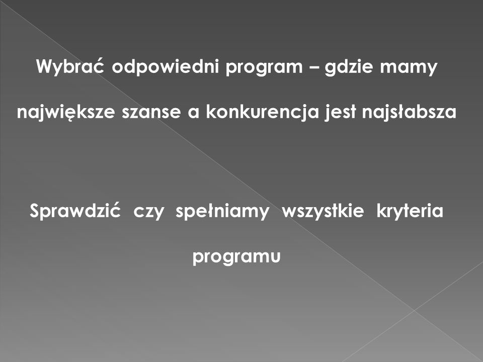 Wybrać odpowiedni program – gdzie mamy największe szanse a konkurencja jest najsłabsza Sprawdzić czy spełniamy wszystkie kryteria programu