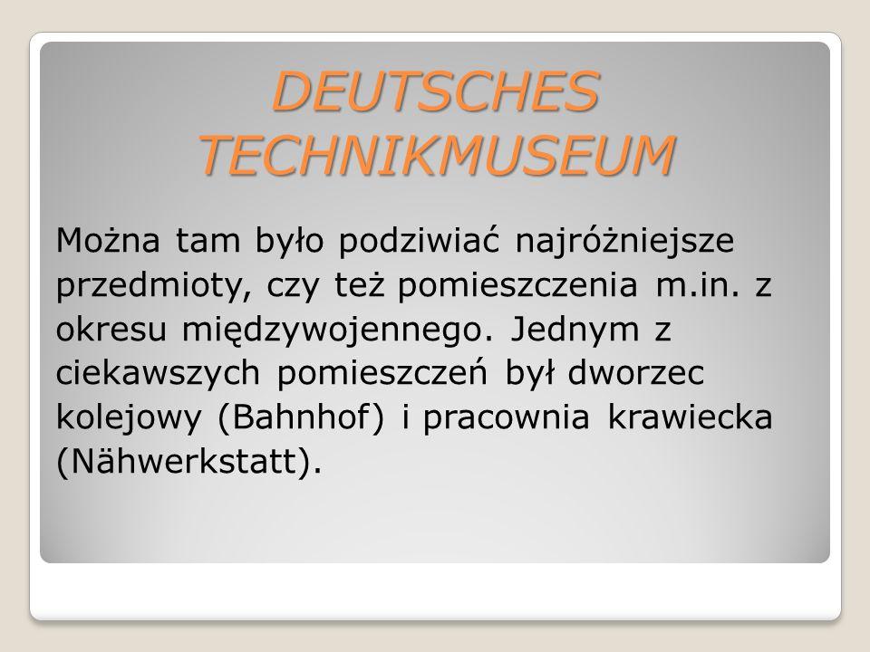 DEUTSCHES TECHNIKMUSEUM Można tam było podziwiać najróżniejsze przedmioty, czy też pomieszczenia m.in.