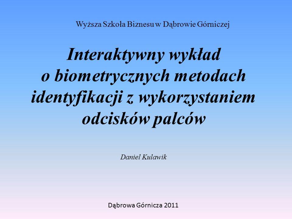 Interaktywny wykład o biometrycznych metodach identyfikacji z wykorzystaniem odcisków palców Wyższa Szkoła Biznesu w Dąbrowie Górniczej Dąbrowa Górnicza 2011 Daniel Kulawik