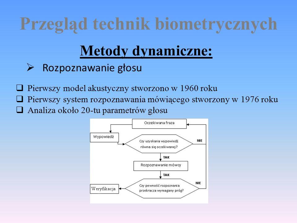 Przegląd technik biometrycznych Metody dynamiczne:  Rozpoznawanie głosu  Pierwszy model akustyczny stworzono w 1960 roku  Pierwszy system rozpoznawania mówiącego stworzony w 1976 roku  Analiza około 20-tu parametrów głosu