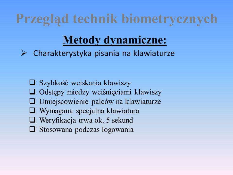 Przegląd technik biometrycznych Metody dynamiczne:  Charakterystyka pisania na klawiaturze  Szybkość wciskania klawiszy  Odstępy miedzy wciśnięciami klawiszy  Umiejscowienie palców na klawiaturze  Wymagana specjalna klawiatura  Weryfikacja trwa ok.