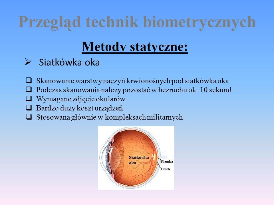 Przegląd technik biometrycznych Metody statyczne:  Siatkówka oka  Skanowanie warstwy naczyń krwionośnych pod siatkówka oka  Podczas skanowania należy pozostać w bezruchu ok.
