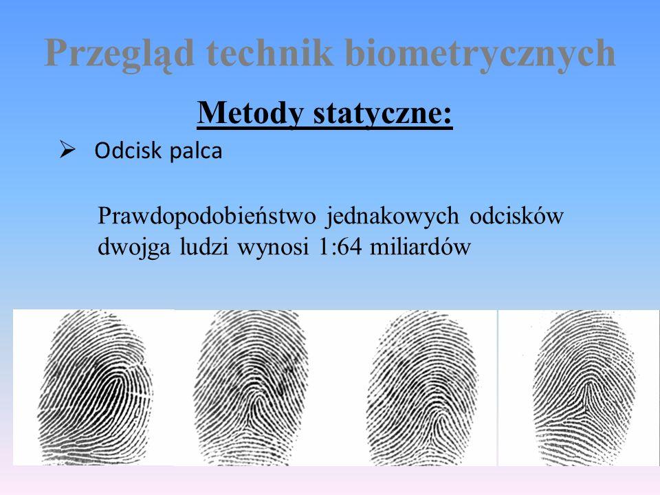 Przegląd technik biometrycznych Metody statyczne:  Odcisk palca Prawdopodobieństwo jednakowych odcisków dwojga ludzi wynosi 1:64 miliardów