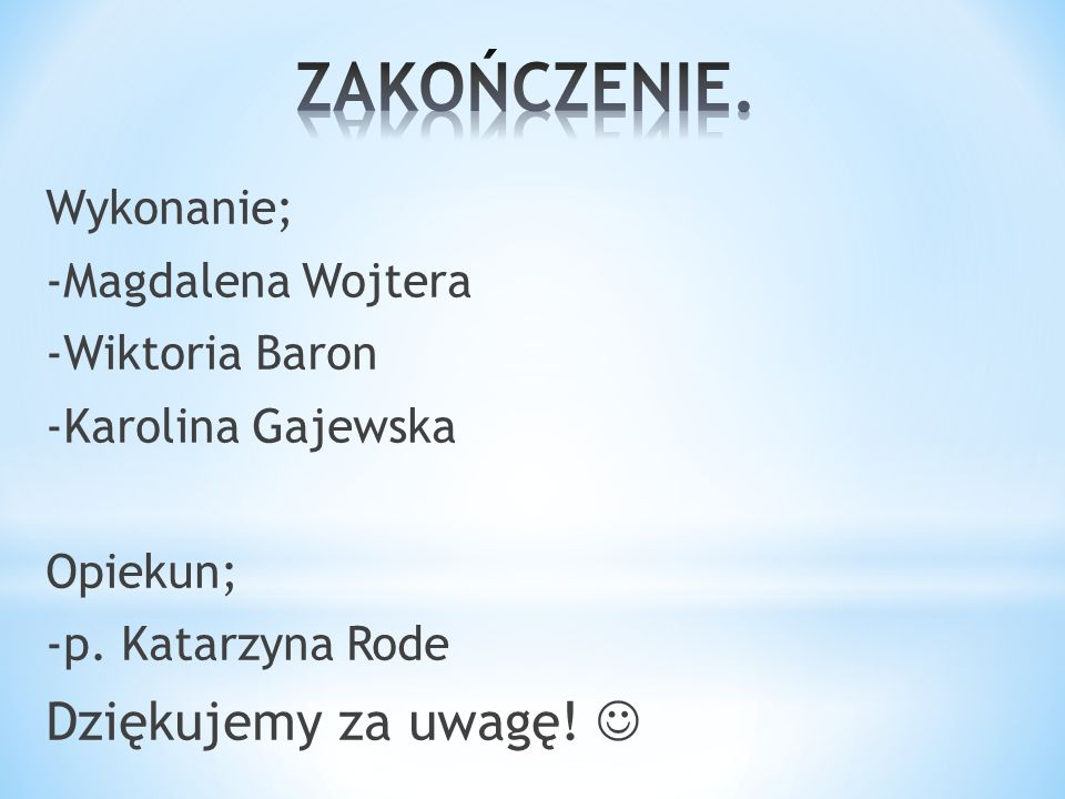 Wykonanie; -Magdalena Wojtera -Wiktoria Baron -Karolina Gajewska Opiekun; -p.