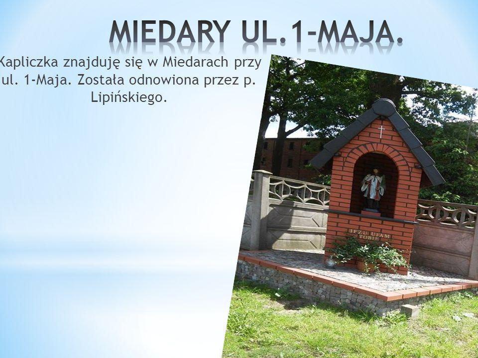 Kapliczka znajduję się w Miedarach przy ul. 1-Maja. Została odnowiona przez p. Lipińskiego.