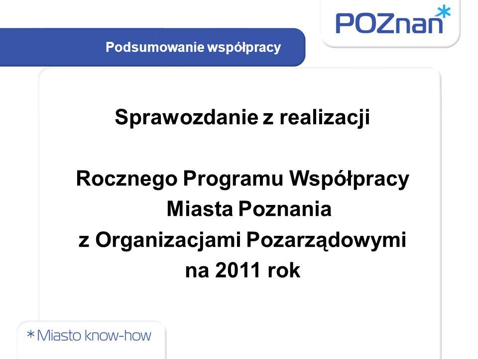 Podsumowanie współpracy Sprawozdanie z realizacji Rocznego Programu Współpracy Miasta Poznania z Organizacjami Pozarządowymi na 2011 rok