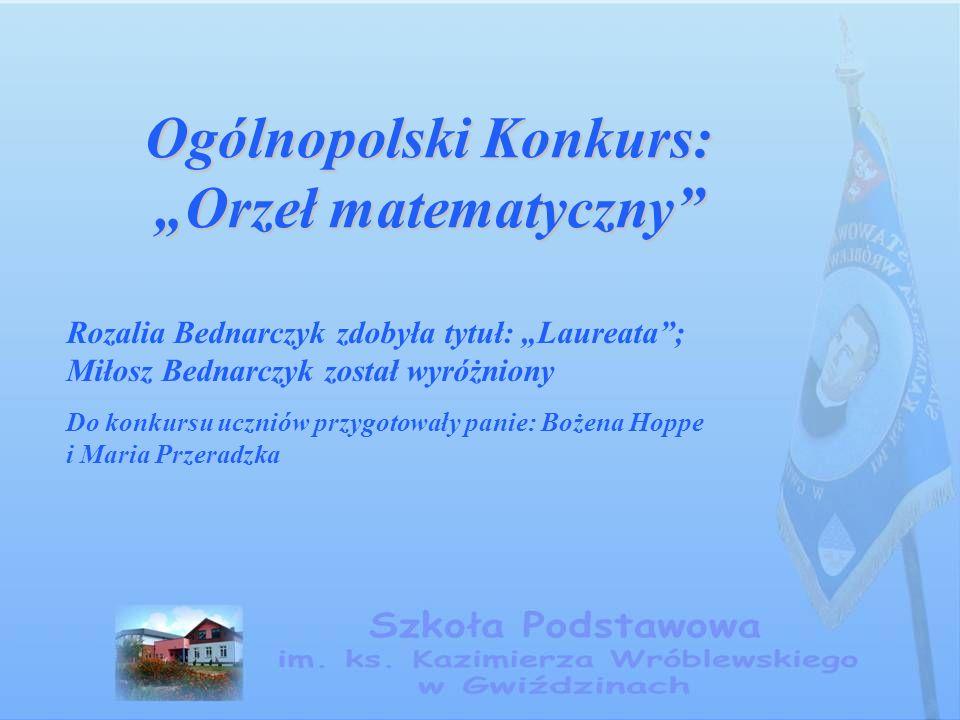 """Ogólnopolski Konkurs: """"Orzeł matematyczny Rozalia Bednarczyk zdobyła tytuł: """"Laureata ; Miłosz Bednarczyk został wyróżniony Do konkursu uczniów przygotowały panie: Bożena Hoppe i Maria Przeradzka"""