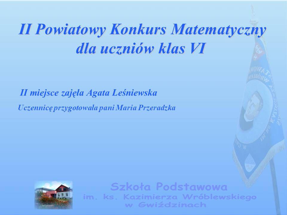 II Powiatowy Konkurs Matematyczny dla uczniów klas VI II Powiatowy Konkurs Matematyczny dla uczniów klas VI II miejsce zajęła Agata Leśniewska Uczennicę przygotowała pani Maria Przeradzka