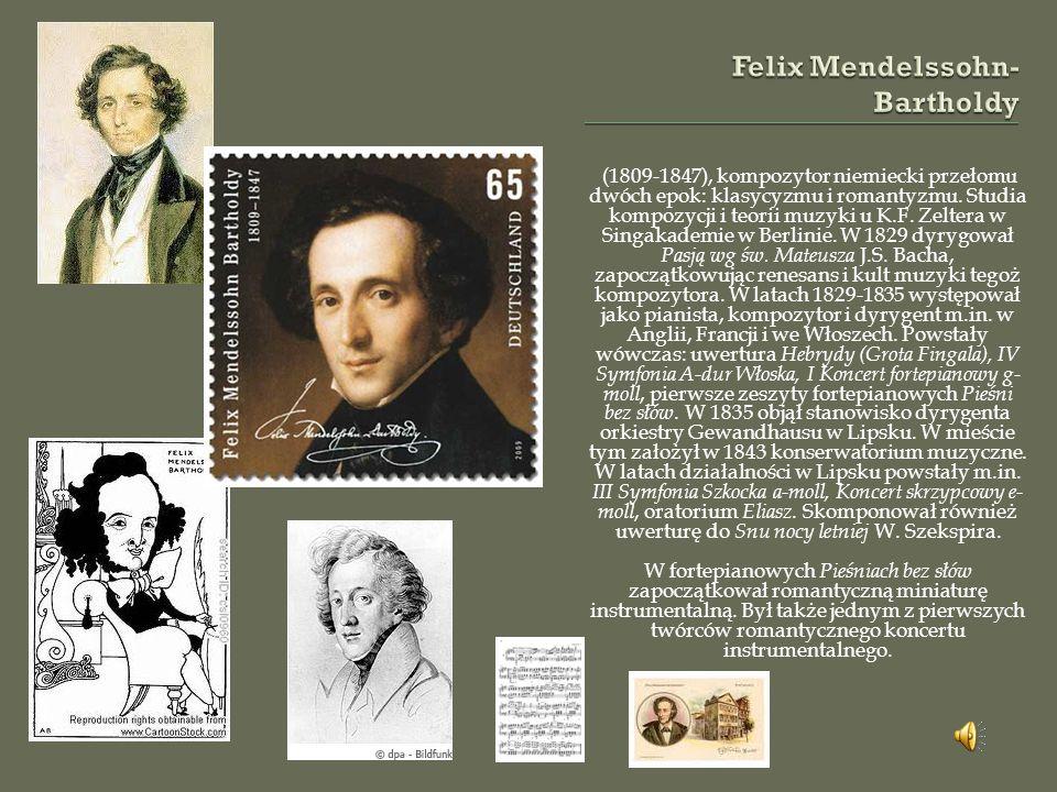 (1809-1847), kompozytor niemiecki przełomu dwóch epok: klasycyzmu i romantyzmu.