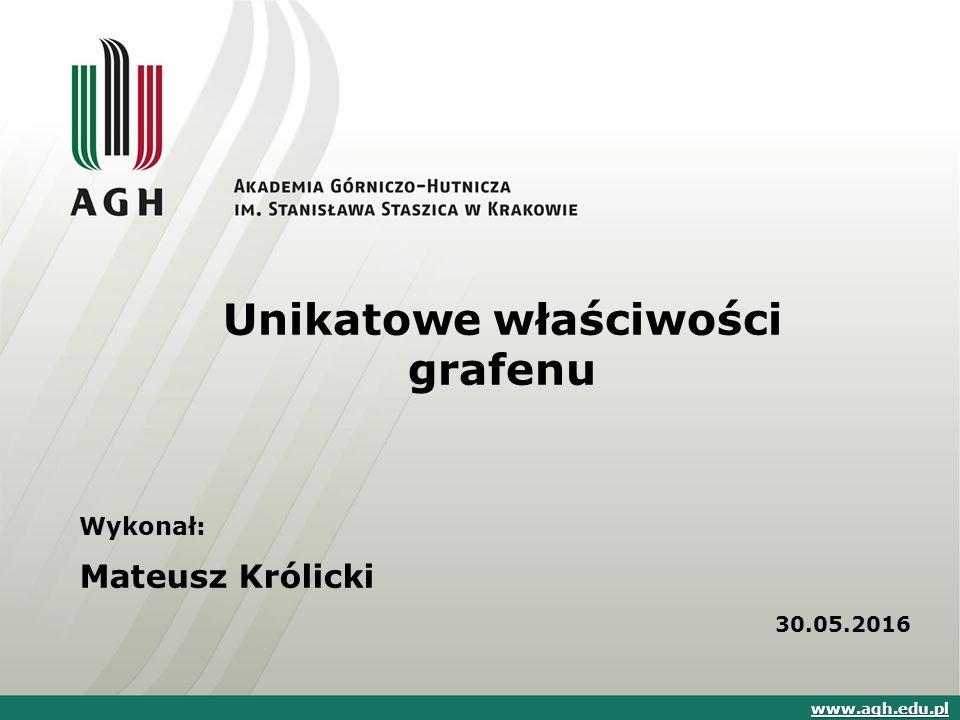 Unikatowe właściwości grafenu Wykonał: Mateusz Królicki 30.05.2016 www.agh.edu.pl