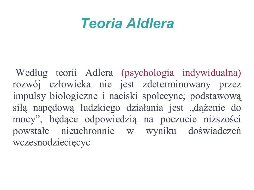 """Teoria Aldlera Według teorii Adlera (psychologia indywidualna) rozwój człowieka nie jest zdeterminowany przez impulsy biologiczne i naciski społecyne; podstawową siłą napędową ludzkiego działania jest """"dążenie do mocy , będące odpowiedzią na poczucie niższości powstałe nieuchronnie w wyniku doświadczeń wczesnodziecięcyc"""