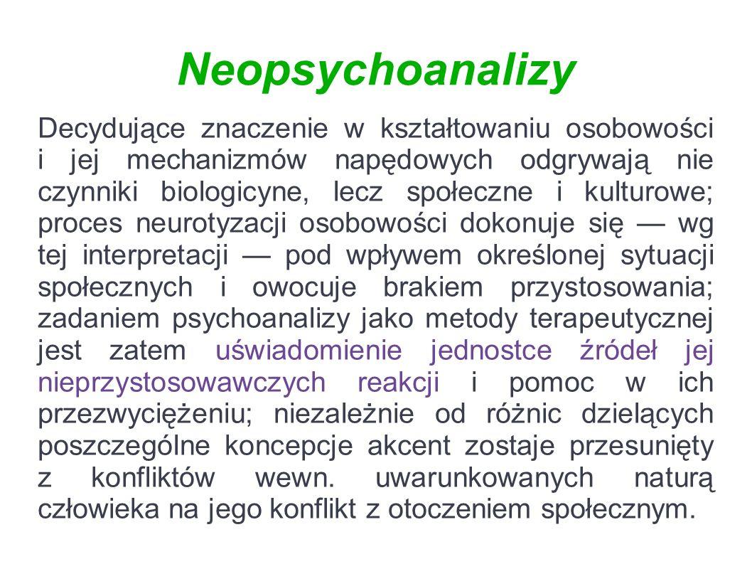 Neopsychoanalizy Decydujące znaczenie w kształtowaniu osobowości i jej mechanizmów napędowych odgrywają nie czynniki biologicyne, lecz społeczne i kulturowe; proces neurotyzacji osobowości dokonuje się — wg tej interpretacji — pod wpływem określonej sytuacji społecznych i owocuje brakiem przystosowania; zadaniem psychoanalizy jako metody terapeutycznej jest zatem uświadomienie jednostce źródeł jej nieprzystosowawczych reakcji i pomoc w ich przezwyciężeniu; niezależnie od różnic dzielących poszczególne koncepcje akcent zostaje przesunięty z konfliktów wewn.