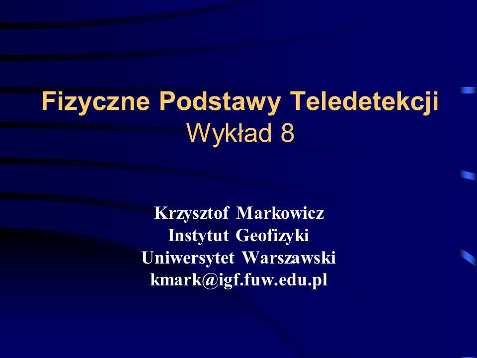 Fizyczne Podstawy Teledetekcji Wykład 8 Krzysztof Markowicz Instytut Geofizyki Uniwersytet Warszawski kmark@igf.fuw.edu.pl