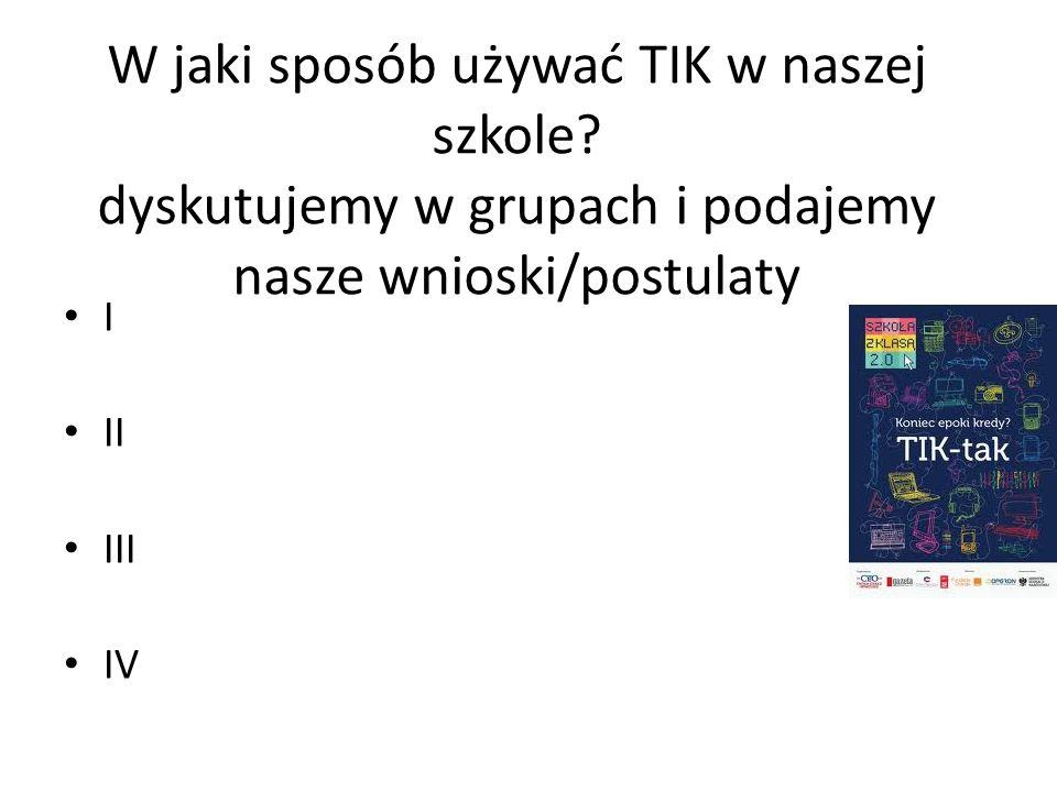 W jaki sposób używać TIK w naszej szkole? dyskutujemy w grupach i podajemy nasze wnioski/postulaty I II III IV