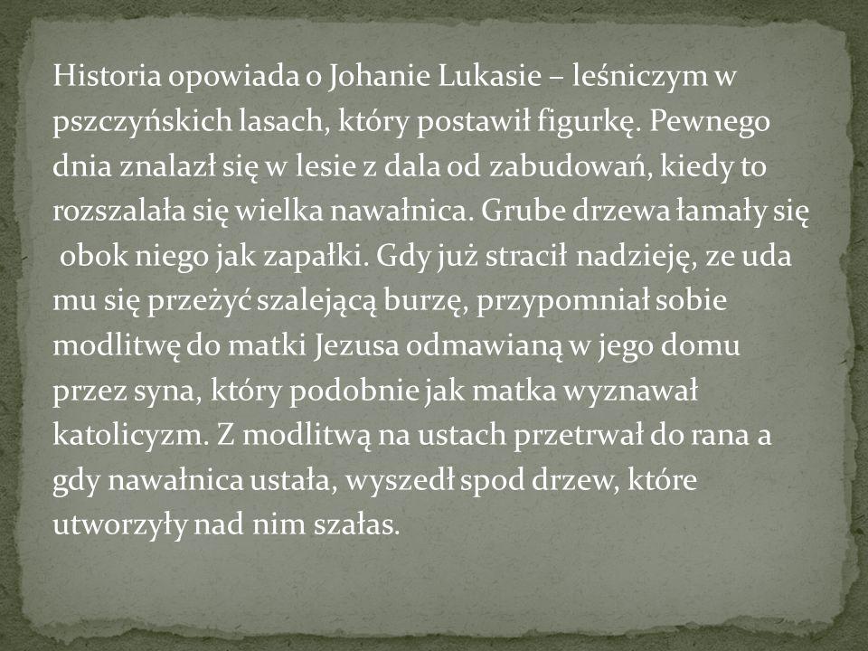Historia opowiada o Johanie Lukasie – leśniczym w pszczyńskich lasach, który postawił figurkę.
