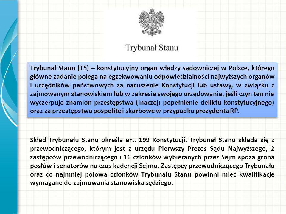 Trybunał Stanu (TS) – konstytucyjny organ władzy sądowniczej w Polsce, którego główne zadanie polega na egzekwowaniu odpowiedzialności najwyższych organów i urzędników państwowych za naruszenie Konstytucji lub ustawy, w związku z zajmowanym stanowiskiem lub w zakresie swojego urzędowania, jeśli czyn ten nie wyczerpuje znamion przestępstwa (inaczej: popełnienie deliktu konstytucyjnego) oraz za przestępstwa pospolite i skarbowe w przypadku prezydenta RP.