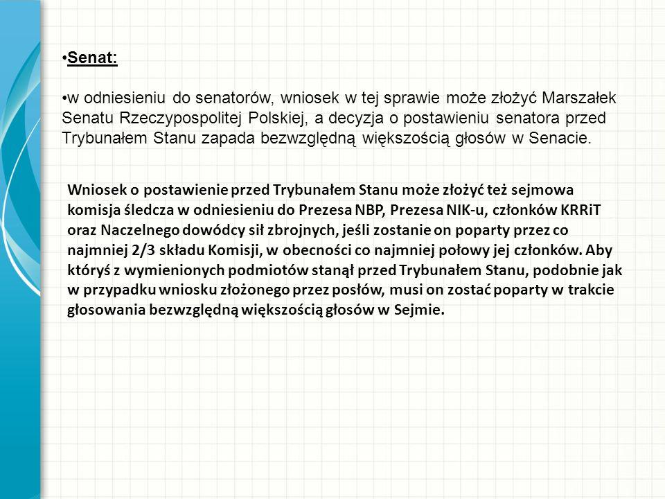 Senat: w odniesieniu do senatorów, wniosek w tej sprawie może złożyć Marszałek Senatu Rzeczypospolitej Polskiej, a decyzja o postawieniu senatora przed Trybunałem Stanu zapada bezwzględną większością głosów w Senacie.