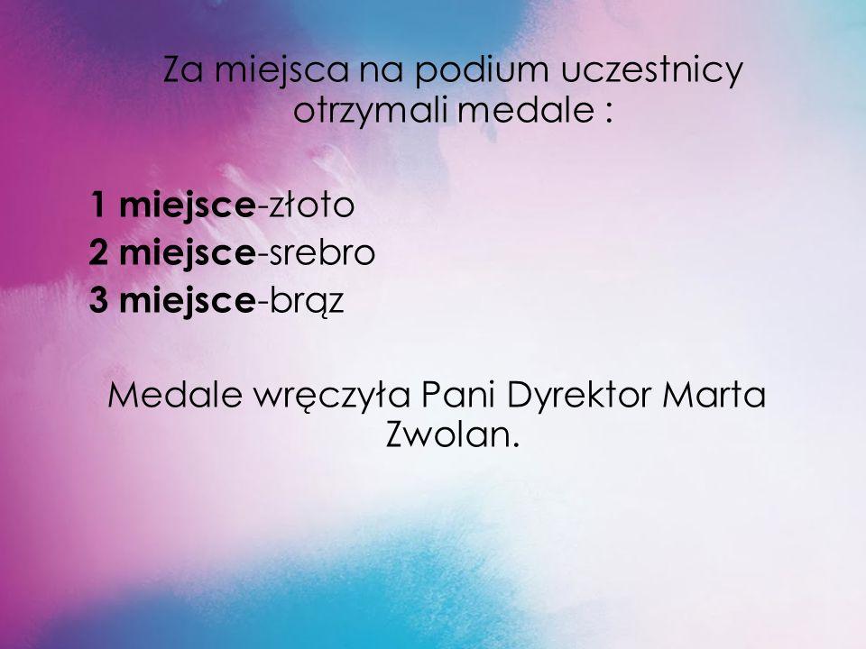 Za miejsca na podium uczestnicy otrzymali medale : 1 miejsce -złoto 2 miejsce -srebro 3 miejsce -brąz Medale wręczyła Pani Dyrektor Marta Zwolan.