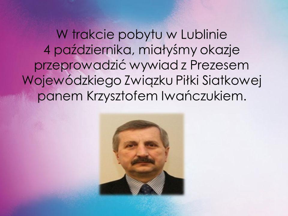 W trakcie pobytu w Lublinie 4 października, miałyśmy okazje przeprowadzić wywiad z Prezesem Wojewódzkiego Związku Piłki Siatkowej panem Krzysztofem Iwańczukiem.