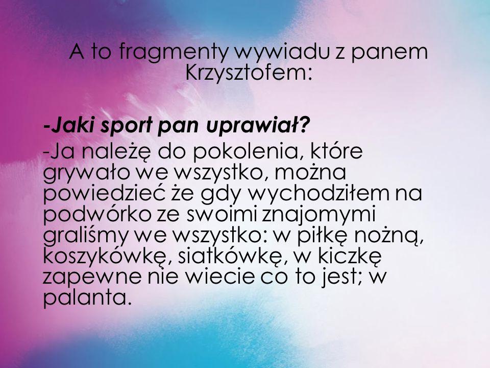A to fragmenty wywiadu z panem Krzysztofem: -Jaki sport pan uprawiał.