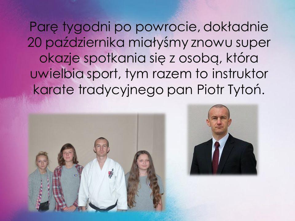 Parę tygodni po powrocie, dokładnie 20 października miałyśmy znowu super okazje spotkania się z osobą, która uwielbia sport, tym razem to instruktor karate tradycyjnego pan Piotr Tytoń.