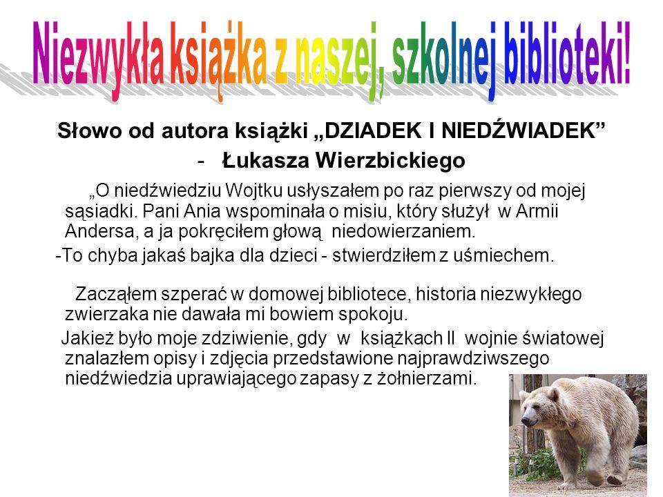 """Słowo od autora książki """"DZIADEK I NIEDŹWIADEK -Łukasza Wierzbickiego """"O niedźwiedziu Wojtku usłyszałem po raz pierwszy od mojej sąsiadki."""