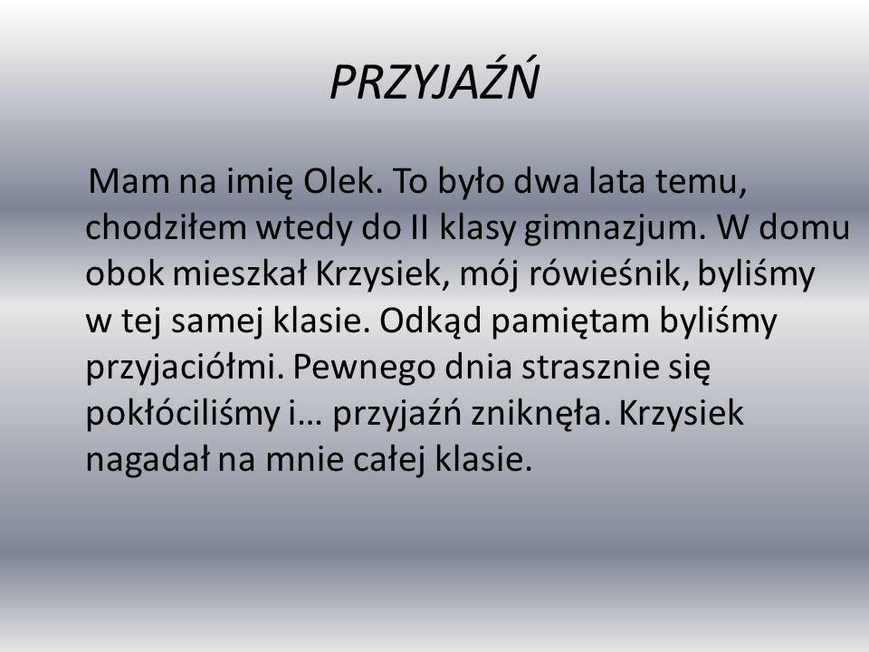 PRZYJAŹŃ Mam na imię Olek. To było dwa lata temu, chodziłem wtedy do II klasy gimnazjum.