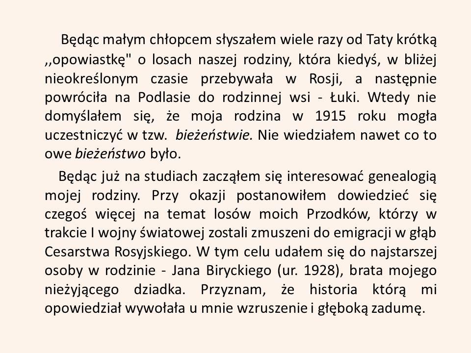 Będąc małym chłopcem słyszałem wiele razy od Taty krótką,,opowiastkę o losach naszej rodziny, która kiedyś, w bliżej nieokreślonym czasie przebywała w Rosji, a następnie powróciła na Podlasie do rodzinnej wsi - Łuki.