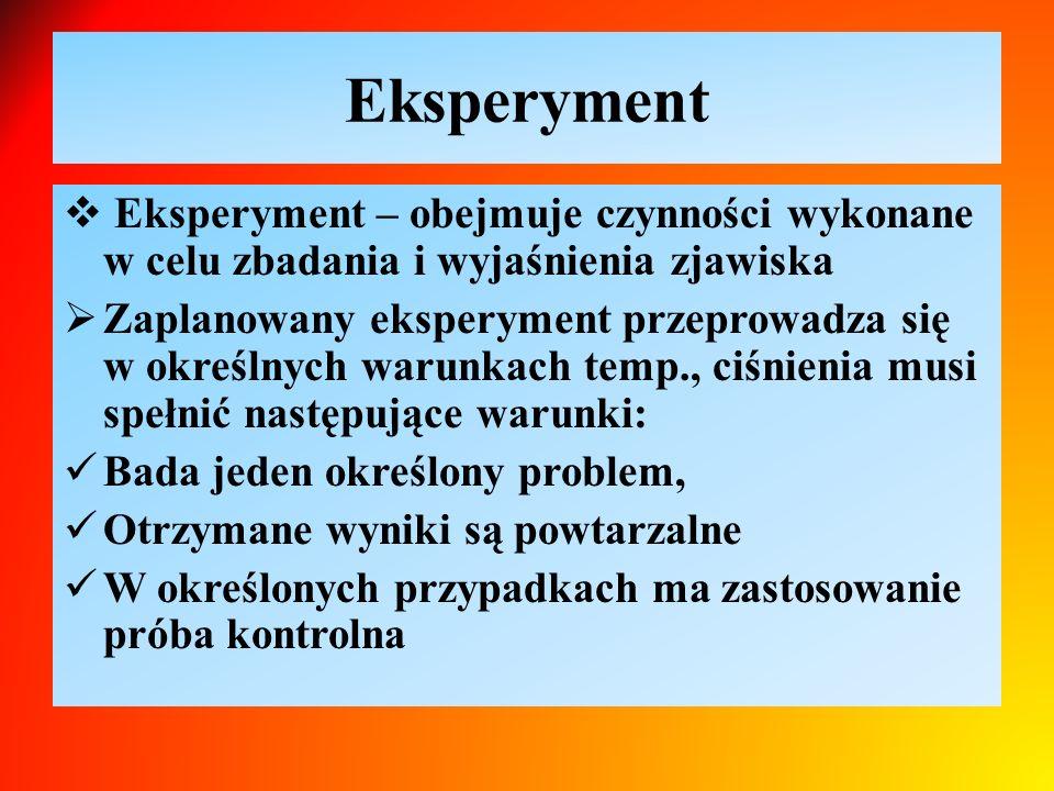 Eksperyment  Eksperyment – obejmuje czynności wykonane w celu zbadania i wyjaśnienia zjawiska  Zaplanowany eksperyment przeprowadza się w określnych warunkach temp., ciśnienia musi spełnić następujące warunki: Bada jeden określony problem, Otrzymane wyniki są powtarzalne W określonych przypadkach ma zastosowanie próba kontrolna