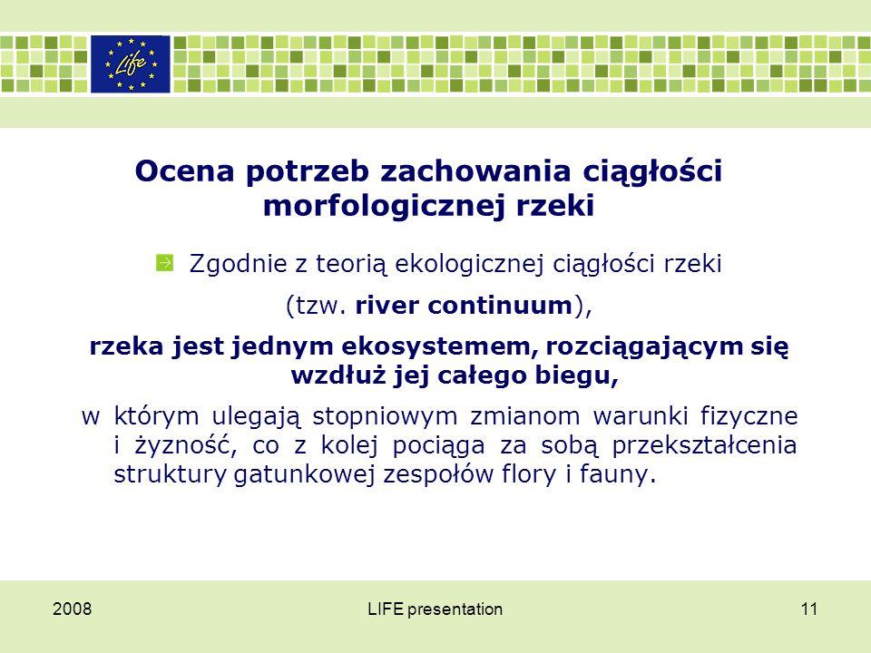 2008LIFE presentation11 Ocena potrzeb zachowania ciągłości morfologicznej rzeki Zgodnie z teorią ekologicznej ciągłości rzeki (tzw. river continuum),