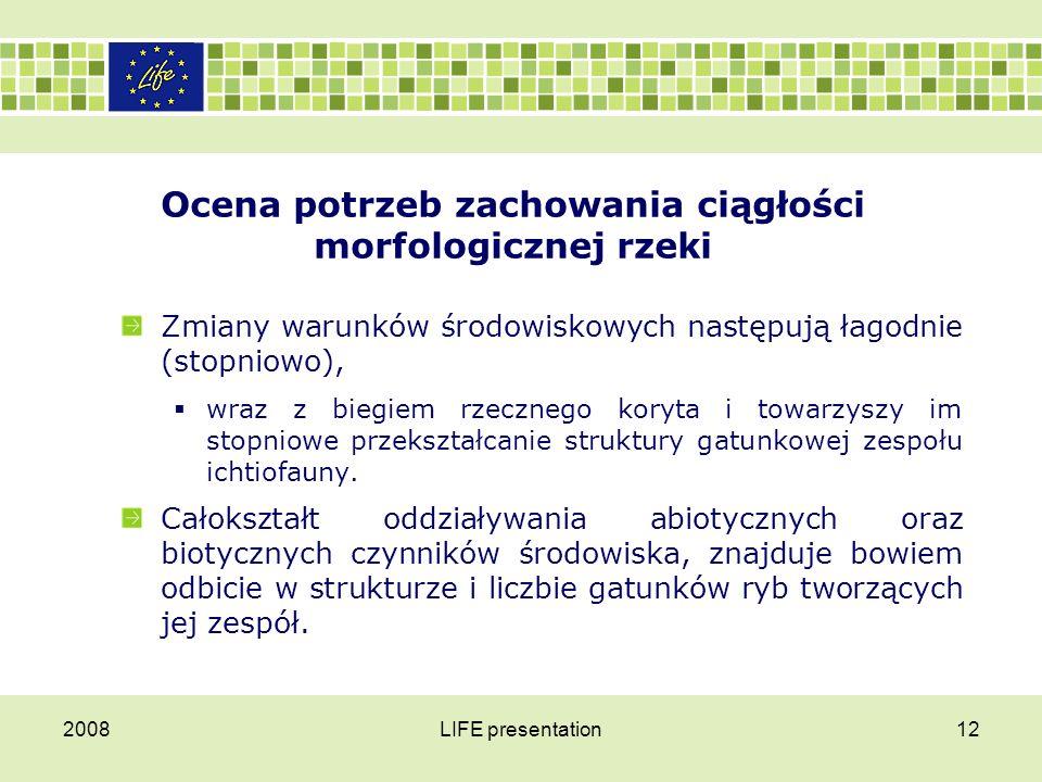 2008LIFE presentation12 Ocena potrzeb zachowania ciągłości morfologicznej rzeki Zmiany warunków środowiskowych następują łagodnie (stopniowo),  wraz