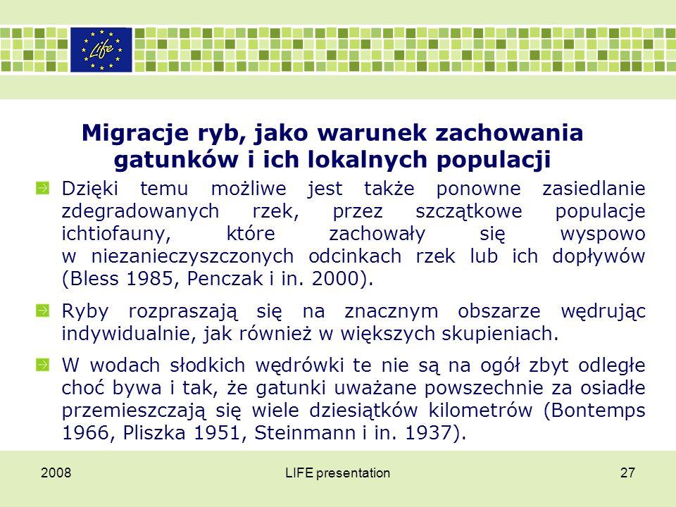 2008LIFE presentation27 Migracje ryb, jako warunek zachowania gatunków i ich lokalnych populacji Dzięki temu możliwe jest także ponowne zasiedlanie zd