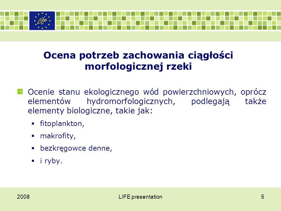 2008LIFE presentation5 Ocena potrzeb zachowania ciągłości morfologicznej rzeki Ocenie stanu ekologicznego wód powierzchniowych, oprócz elementów hydro