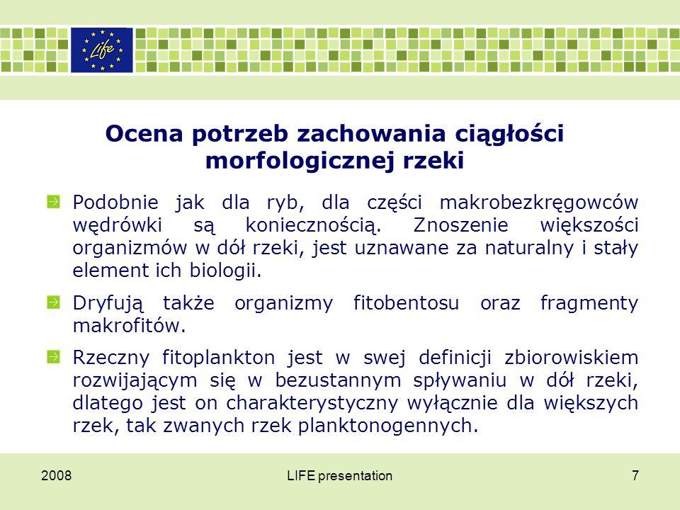 2008LIFE presentation7 Ocena potrzeb zachowania ciągłości morfologicznej rzeki Podobnie jak dla ryb, dla części makrobezkręgowców wędrówki są konieczn