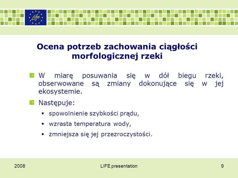 2008LIFE presentation9 Ocena potrzeb zachowania ciągłości morfologicznej rzeki W miarę posuwania się w dół biegu rzeki, obserwowane są zmiany dokonują
