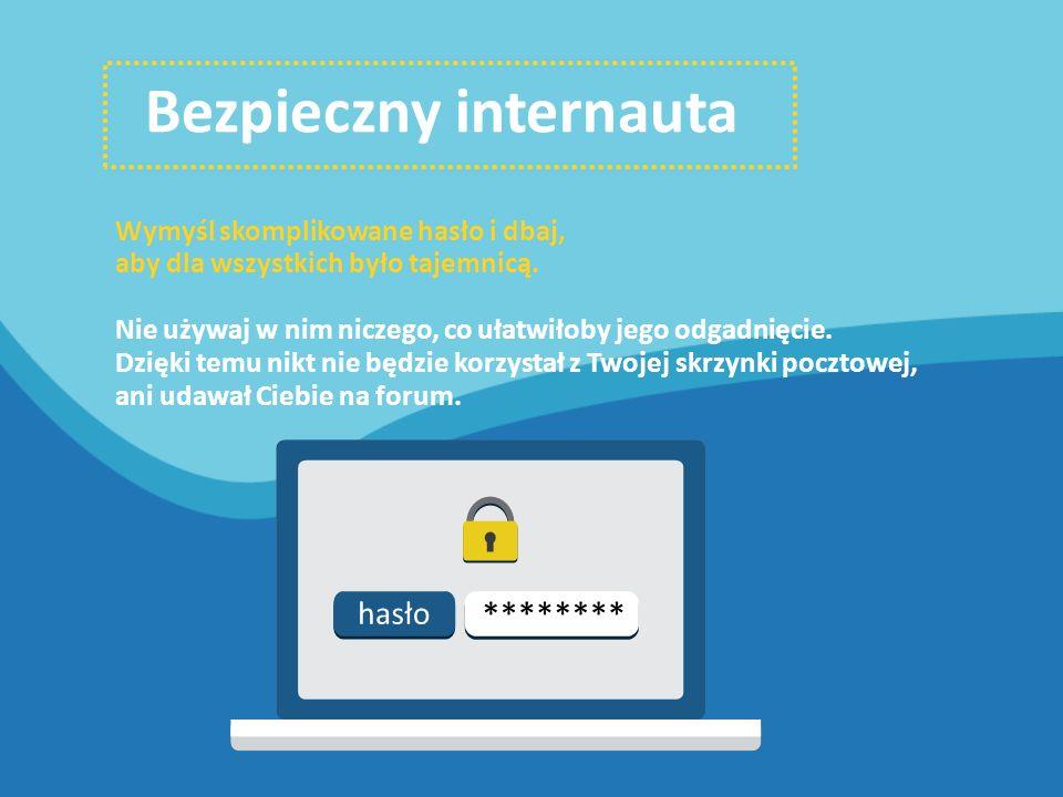 Bezpieczny internauta Wymyśl skomplikowane hasło i dbaj, aby dla wszystkich było tajemnicą.