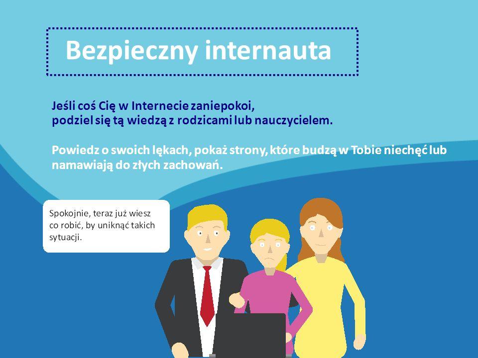 Bezpieczny internauta Jeśli coś Cię w Internecie zaniepokoi, podziel się tą wiedzą z rodzicami lub nauczycielem.