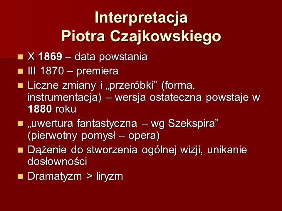 """Interpretacja Piotra Czajkowskiego X 1869 – data powstania X 1869 – data powstania III 1870 – premiera III 1870 – premiera Liczne zmiany i """"przeróbki (forma, instrumentacja) – wersja ostateczna powstaje w 1880 roku Liczne zmiany i """"przeróbki (forma, instrumentacja) – wersja ostateczna powstaje w 1880 roku """"uwertura fantastyczna – wg Szekspira (pierwotny pomysł – opera) """"uwertura fantastyczna – wg Szekspira (pierwotny pomysł – opera) Dążenie do stworzenia ogólnej wizji, unikanie dosłowności Dążenie do stworzenia ogólnej wizji, unikanie dosłowności Dramatyzm > liryzm Dramatyzm > liryzm"""