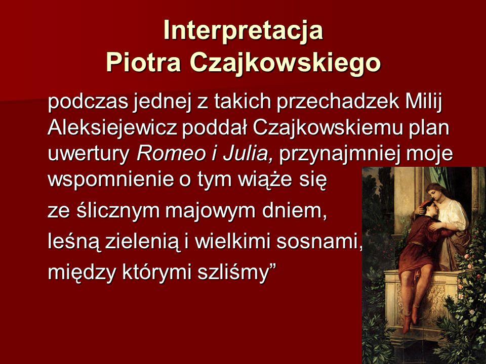 Interpretacja Piotra Czajkowskiego podczas jednej z takich przechadzek Milij Aleksiejewicz poddał Czajkowskiemu plan uwertury Romeo i Julia, przynajmniej moje wspomnienie o tym wiąże się ze ślicznym majowym dniem, leśną zielenią i wielkimi sosnami, między którymi szliśmy
