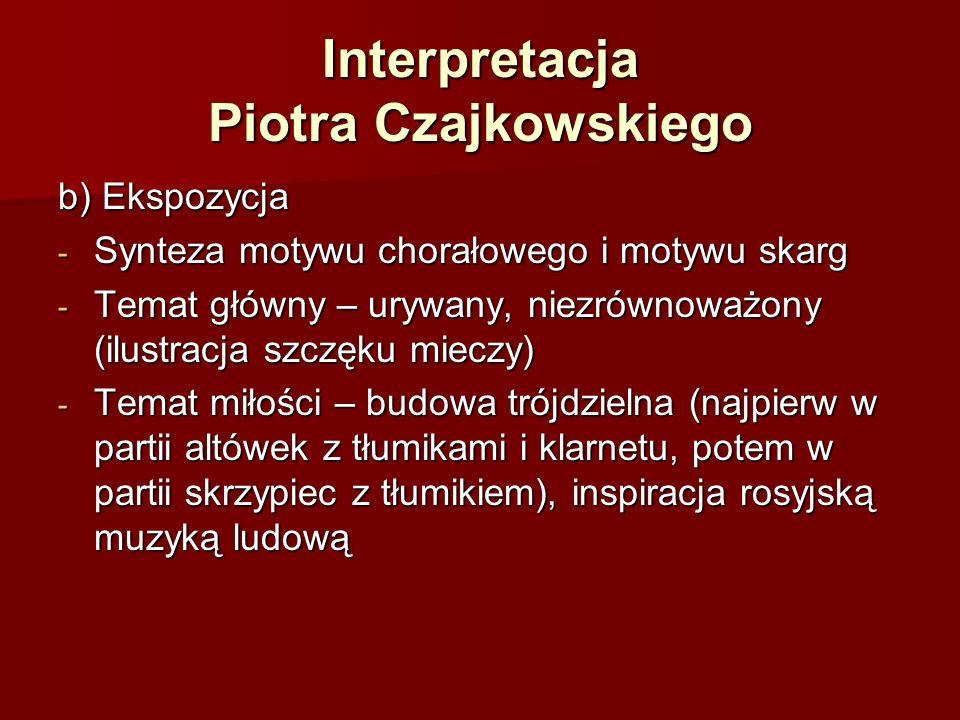 Interpretacja Piotra Czajkowskiego b) Ekspozycja - Synteza motywu chorałowego i motywu skarg - Temat główny – urywany, niezrównoważony (ilustracja szczęku mieczy) - Temat miłości – budowa trójdzielna (najpierw w partii altówek z tłumikami i klarnetu, potem w partii skrzypiec z tłumikiem), inspiracja rosyjską muzyką ludową