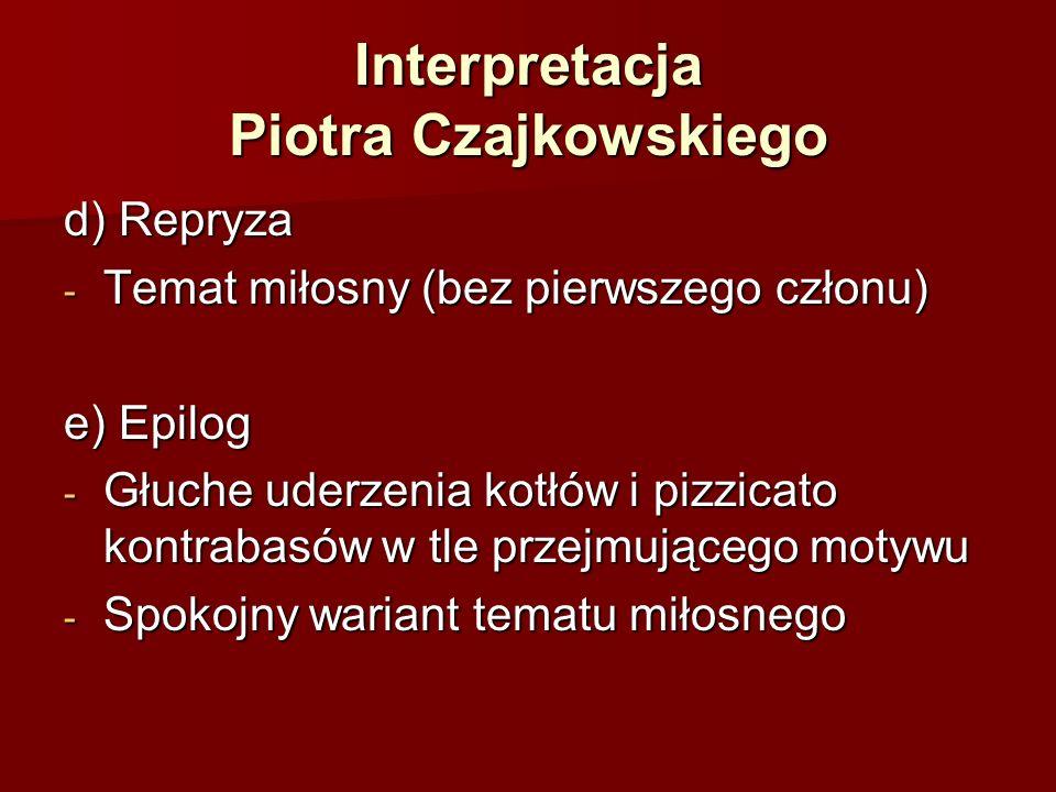 Interpretacja Piotra Czajkowskiego d) Repryza - Temat miłosny (bez pierwszego członu) e) Epilog - Głuche uderzenia kotłów i pizzicato kontrabasów w tle przejmującego motywu - Spokojny wariant tematu miłosnego