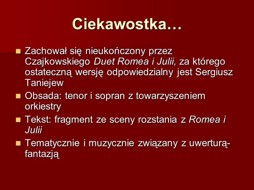 Ciekawostka… Zachował się nieukończony przez Czajkowskiego Duet Romea i Julii, za którego ostateczną wersję odpowiedzialny jest Sergiusz Taniejew Zach