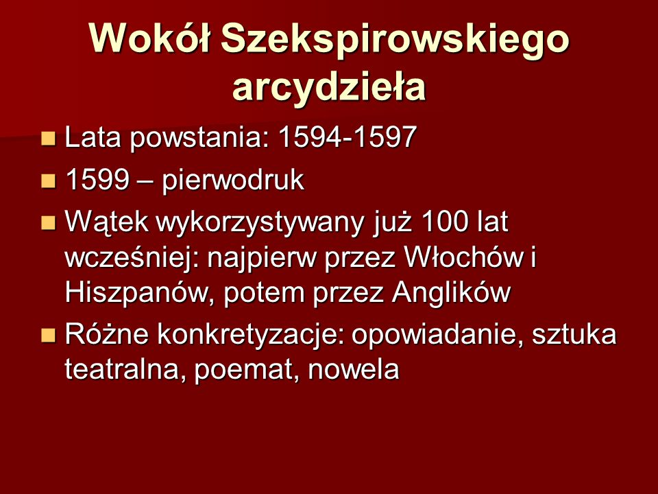 Wokół Szekspirowskiego arcydzieła Lata powstania: 1594-1597 Lata powstania: 1594-1597 1599 – pierwodruk 1599 – pierwodruk Wątek wykorzystywany już 100